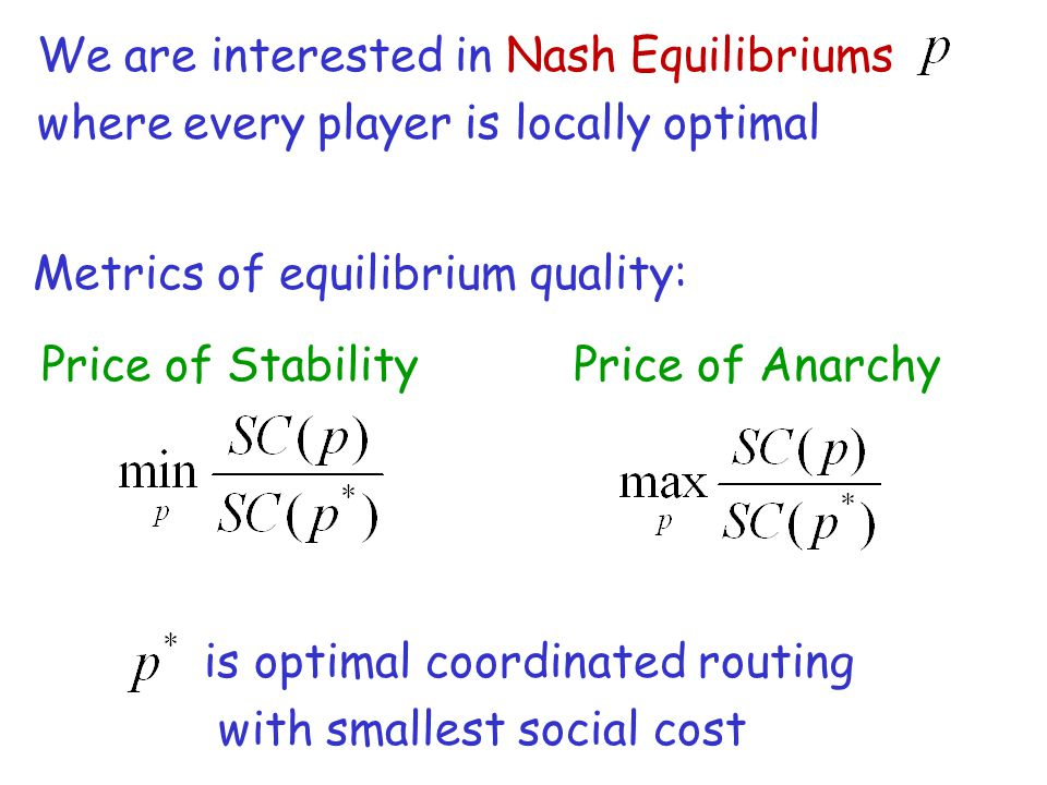 We are interested in Nash Equilibriums where every player is locally optimal Metrics of equilibrium quality: Price of StabilityPrice of Anarchy is optimal coordinated routing with smallest social cost