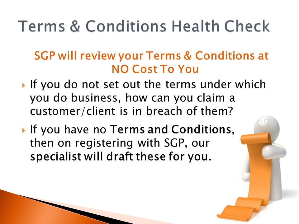 SGP will review your Terms & Conditions at NO Cost To You If you do not set out the terms under which you do business, how can you claim a customer/client is in breach of them.