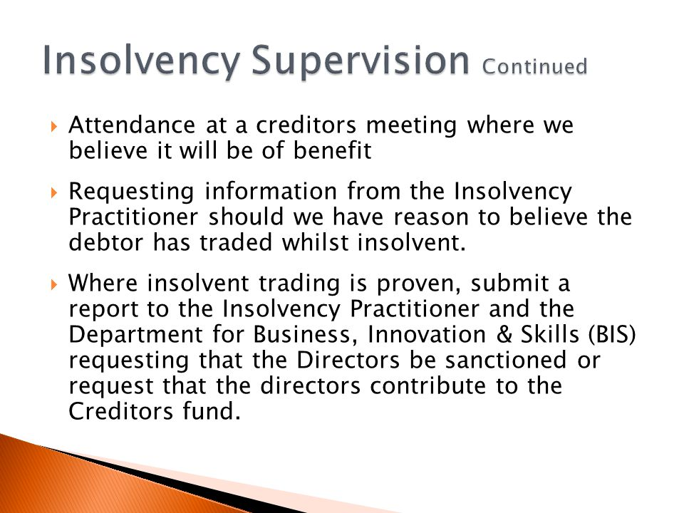 Attendance at a creditors meeting where we believe it will be of benefit Requesting information from the Insolvency Practitioner should we have reason to believe the debtor has traded whilst insolvent.