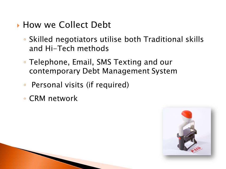 How we Collect Debt Skilled negotiators utilise both Traditional skills and Hi-Tech methods Telephone, Email, SMS Texting and our contemporary Debt Management System Personal visits (if required) CRM network