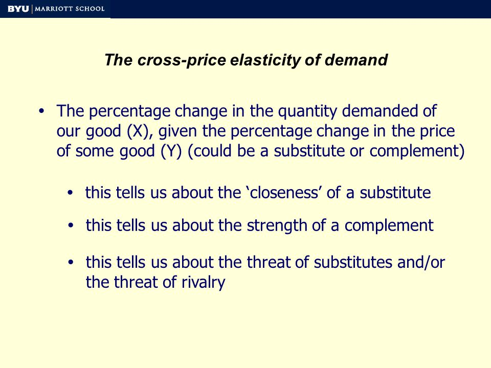 The cross-price elasticity of demand The percentage change in the quantity demanded of our good (X), given the percentage change in the price of some good (Y) (could be a substitute or complement) this tells us about the closeness of a substitute this tells us about the strength of a complement this tells us about the threat of substitutes and/or the threat of rivalry