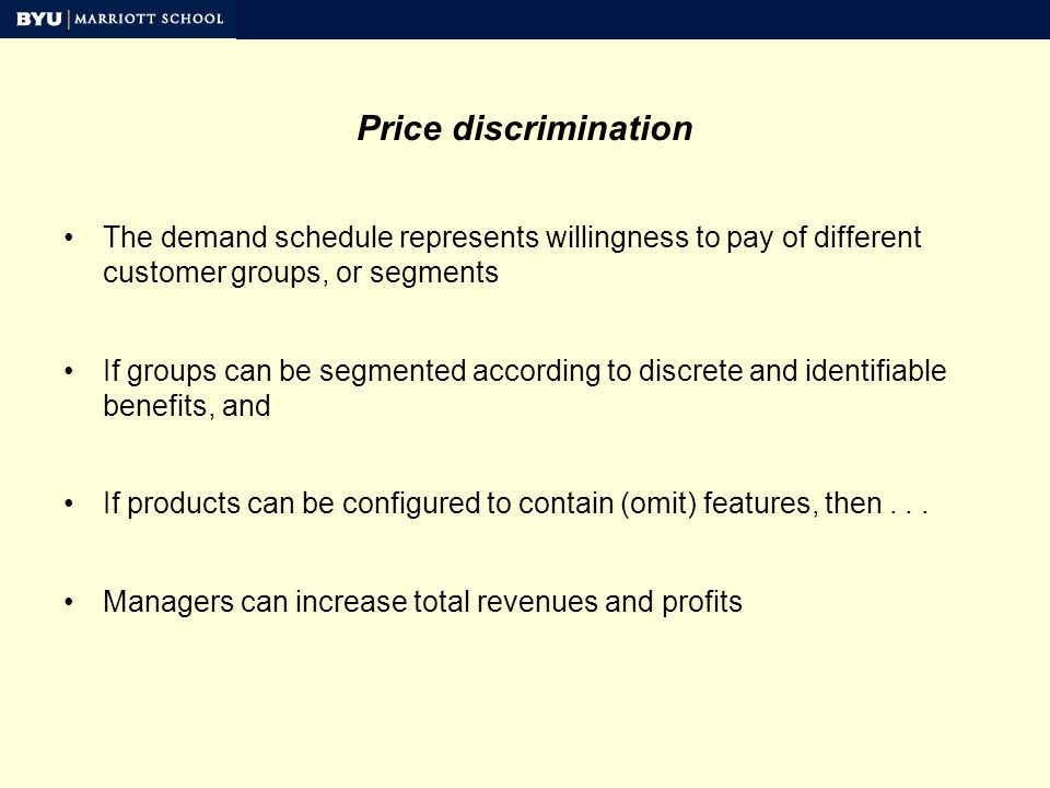 Price discrimination The demand schedule represents willingness to pay of different customer groups, or segments If groups can be segmented according to discrete and identifiable benefits, and If products can be configured to contain (omit) features, then...