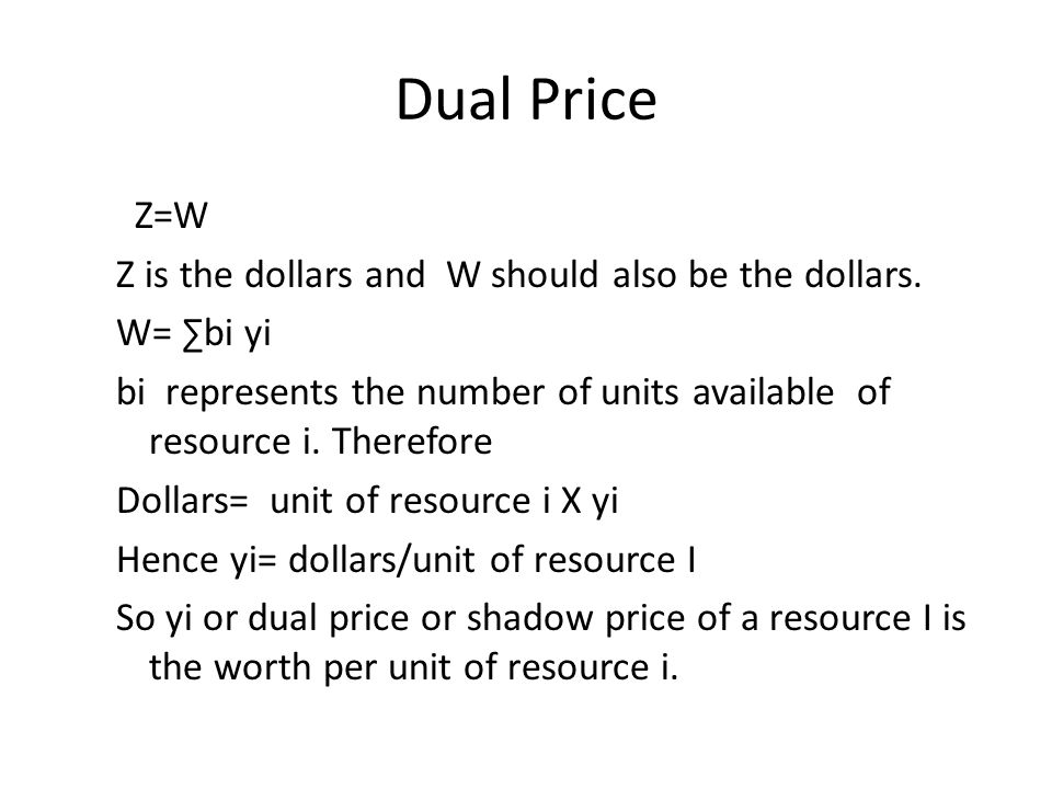 Dual Price Z=W Z is the dollars and W should also be the dollars. W= bi yi bi represents the number of units available of resource i. Therefore Dollar