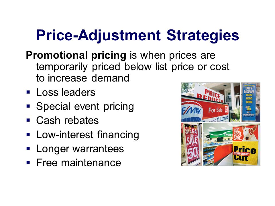 Price-Adjustment Strategies Promotional pricing is when prices are temporarily priced below list price or cost to increase demand Loss leaders Special