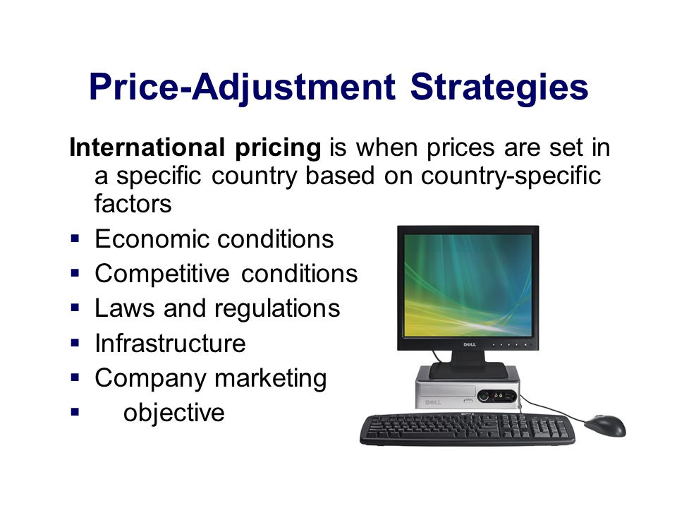 Price-Adjustment Strategies International pricing is when prices are set in a specific country based on country-specific factors Economic conditions C