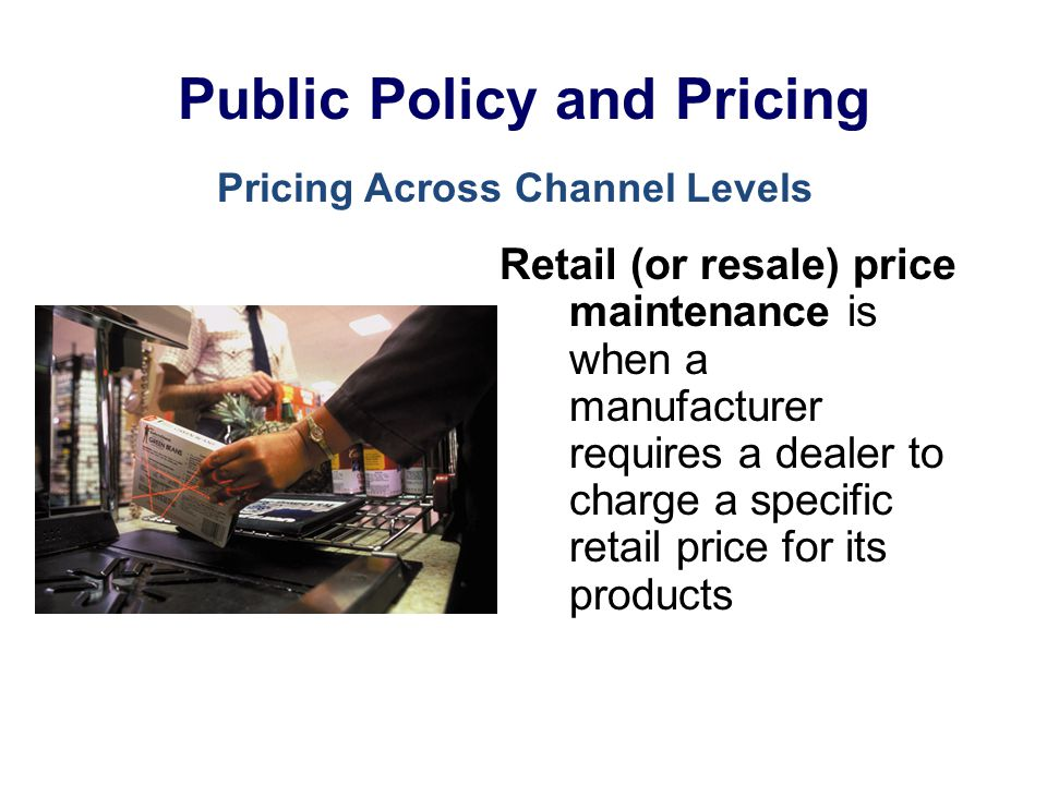 Public Policy and Pricing Retail (or resale) price maintenance is when a manufacturer requires a dealer to charge a specific retail price for its prod