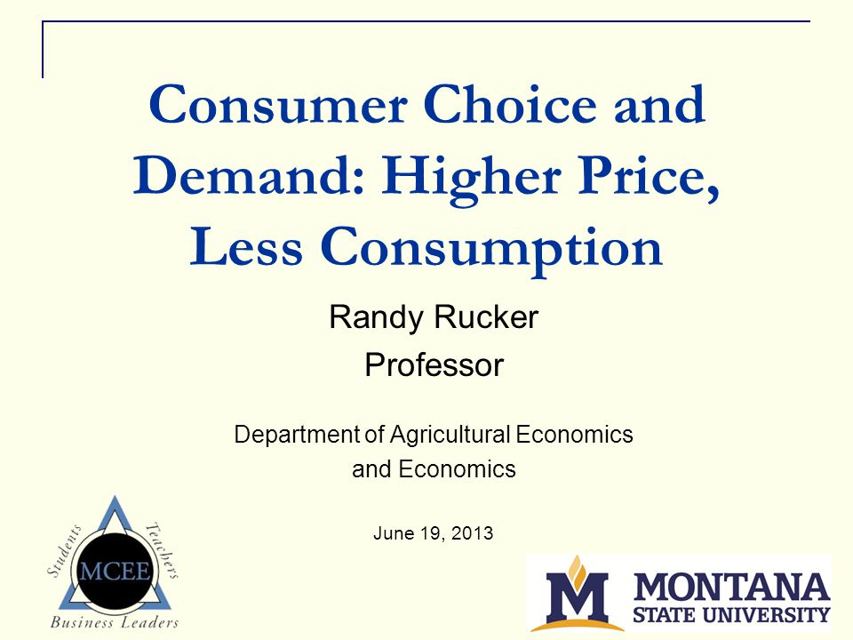 1 Consumer Choice and Demand: Higher Price, Less Consumption Randy Rucker Professor Department of Agricultural Economics and Economics June 19, 2013