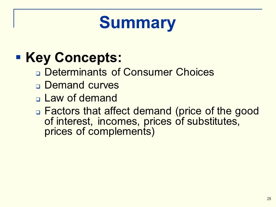 Summary Key Concepts: Determinants of Consumer Choices Demand curves Law of demand Factors that affect demand (price of the good of interest, incomes,