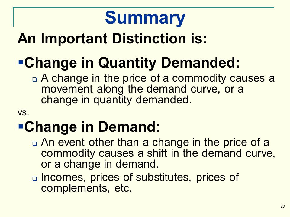 Summary An Important Distinction is: Change in Quantity Demanded: A change in the price of a commodity causes a movement along the demand curve, or a