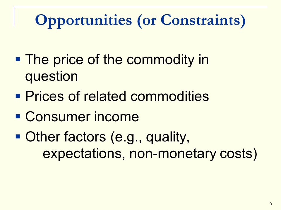 3 Opportunities (or Constraints) The price of the commodity in question Prices of related commodities Consumer income Other factors (e.g., quality, ex