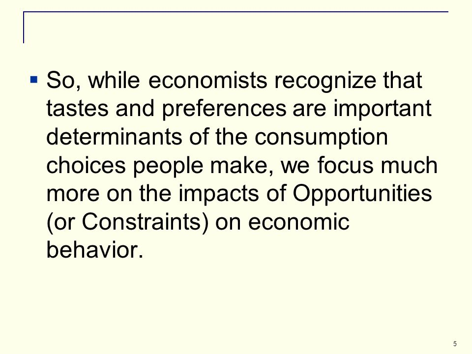 5 So, while economists recognize that tastes and preferences are important determinants of the consumption choices people make, we focus much more on