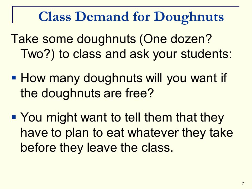7 Class Demand for Doughnuts Take some doughnuts (One dozen? Two?) to class and ask your students: How many doughnuts will you want if the doughnuts a