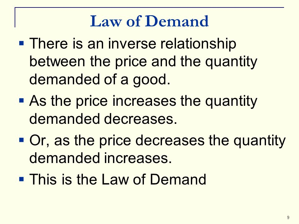 9 Law of Demand There is an inverse relationship between the price and the quantity demanded of a good. As the price increases the quantity demanded d