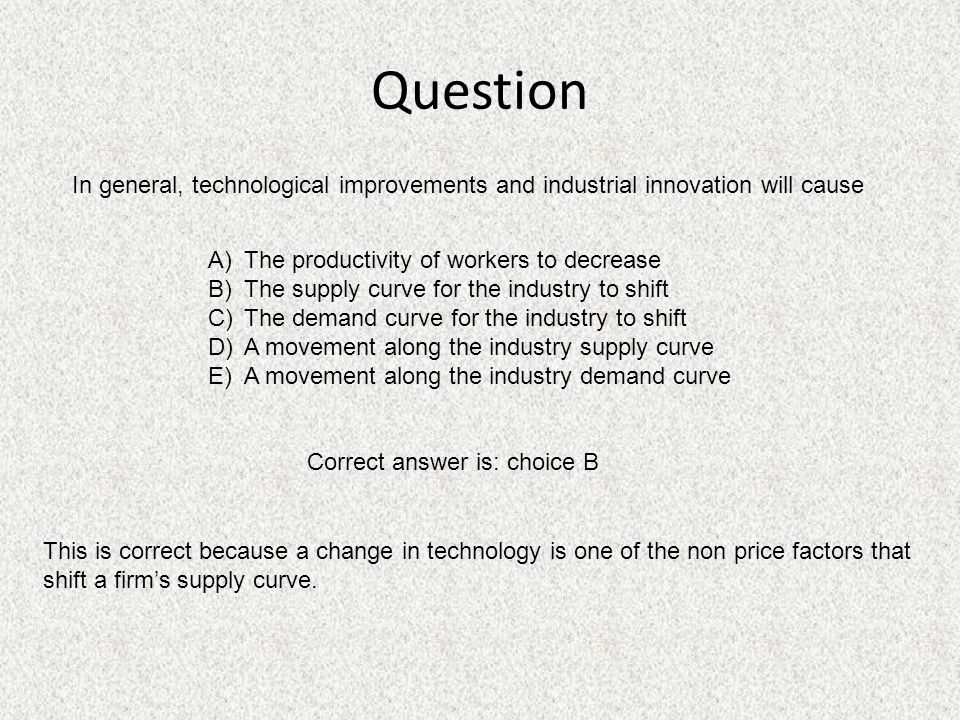 Question In general, technological improvements and industrial innovation will cause A)The productivity of workers to decrease B)The supply curve for