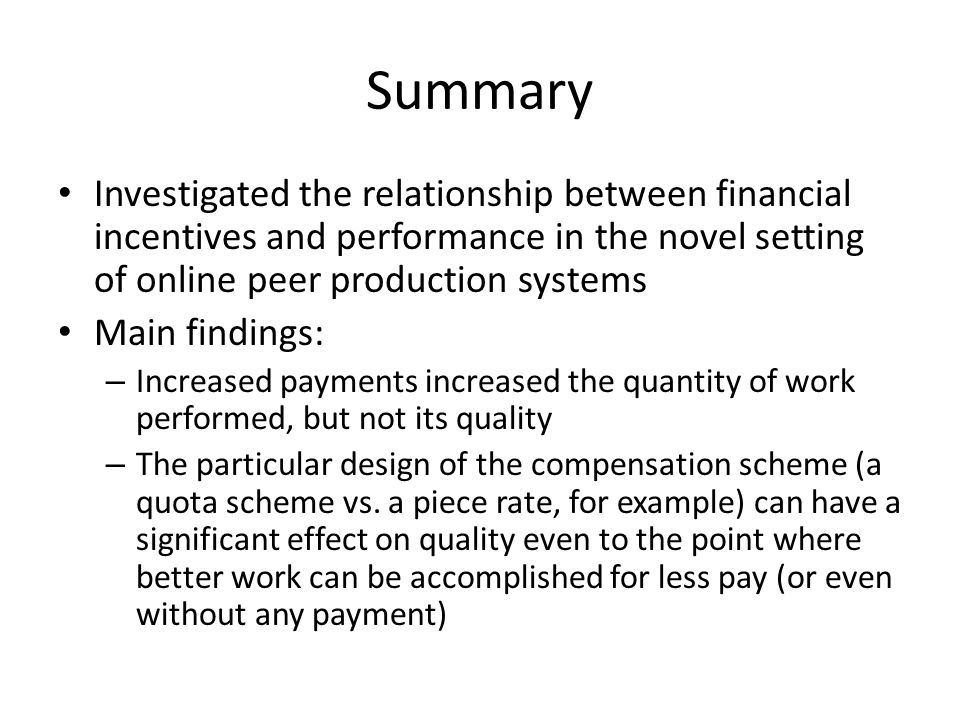 Summary Investigated the relationship between financial incentives and performance in the novel setting of online peer production systems Main findings: – Increased payments increased the quantity of work performed, but not its quality – The particular design of the compensation scheme (a quota scheme vs.