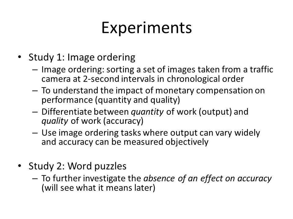 Experiments Study 1: Image ordering – Image ordering: sorting a set of images taken from a traffic camera at 2-second intervals in chronological order – To understand the impact of monetary compensation on performance (quantity and quality) – Differentiate between quantity of work (output) and quality of work (accuracy) – Use image ordering tasks where output can vary widely and accuracy can be measured objectively Study 2: Word puzzles – To further investigate the absence of an effect on accuracy (will see what it means later)