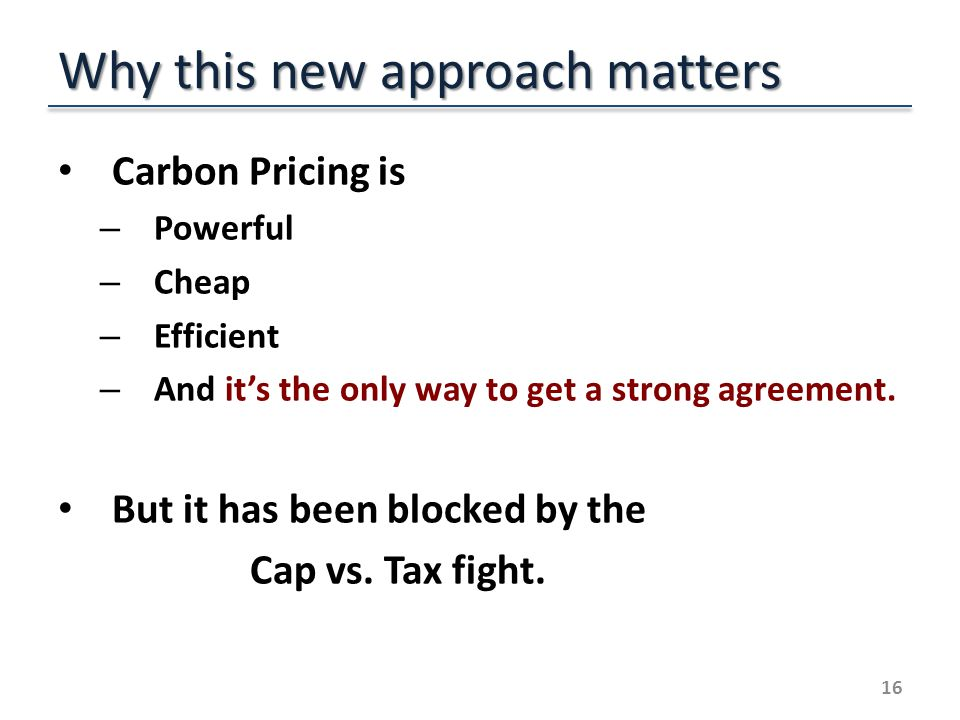 Why this new approach matters Carbon Pricing is – Powerful – Cheap – Efficient – And its the only way to get a strong agreement.