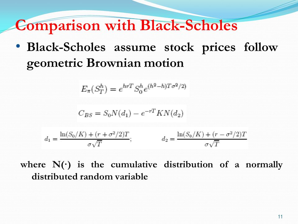 Comparison with Black-Scholes 11 Black-Scholes assume stock prices follow geometric Brownian motion where N(·) is the cumulative distribution of a normally distributed random variable