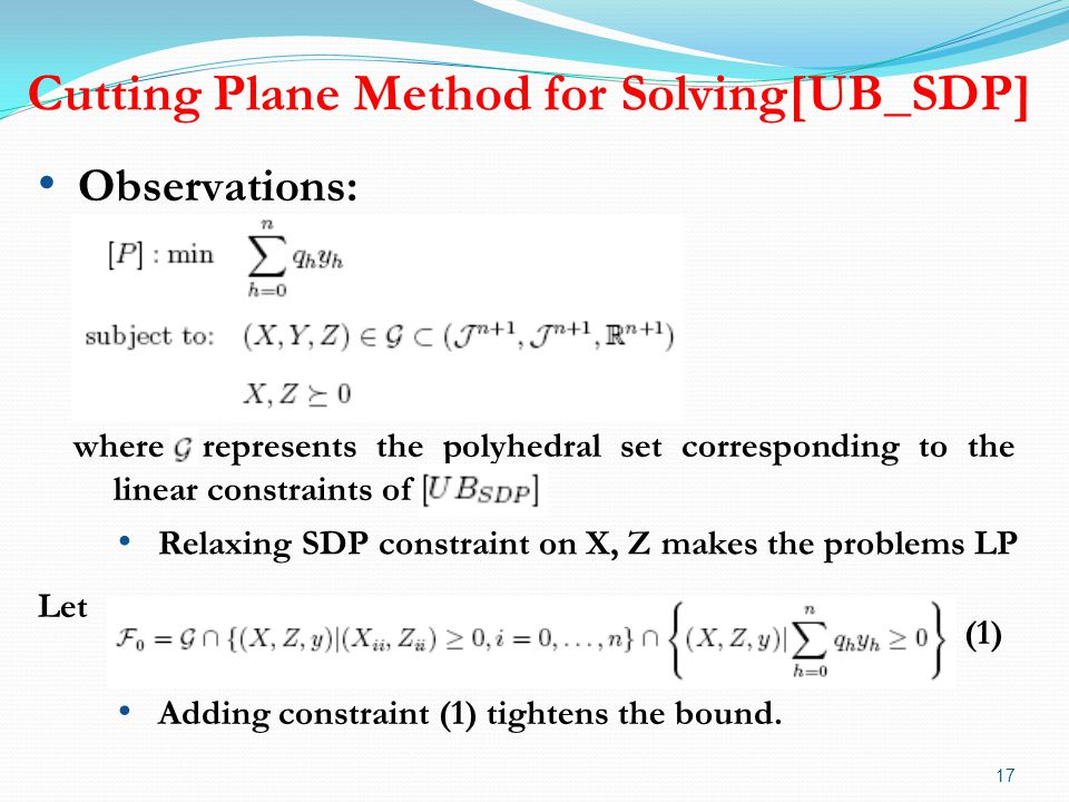 Cutting Plane Method for Solving[UB_SDP] 17 Let (1) Observations: where represents the polyhedral set corresponding to the linear constraints of Adding constraint (1) tightens the bound.