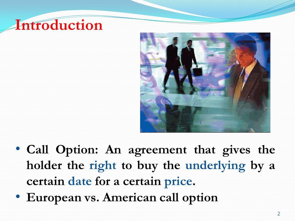 Introduction 2 Call Option: An agreement that gives the holder the right to buy the underlying by a certain date for a certain price.