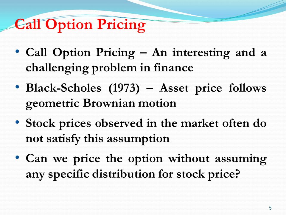 Call Option Pricing 5 Call Option Pricing – An interesting and a challenging problem in finance Black-Scholes (1973) – Asset price follows geometric B