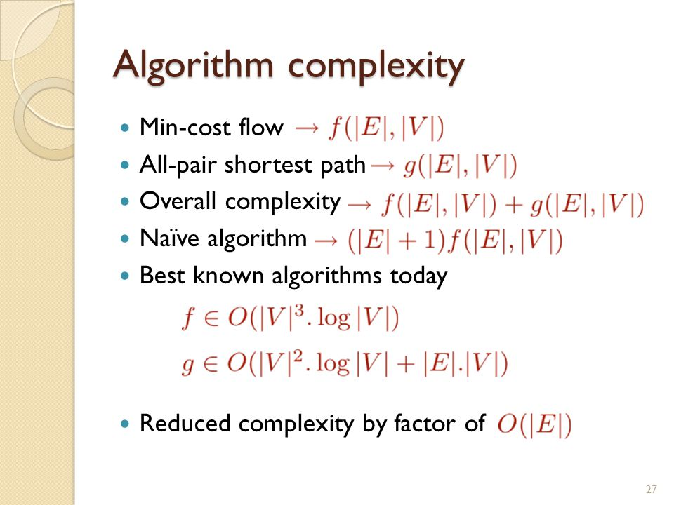 Algorithm complexity Min-cost flow All-pair shortest path Overall complexity Naïve algorithm Best known algorithms today Reduced complexity by factor of 27