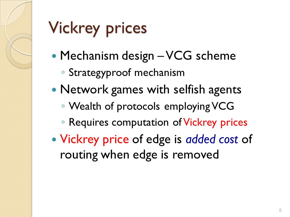Vickrey prices Mechanism design – VCG scheme Strategyproof mechanism Network games with selfish agents Wealth of protocols employing VCG Requires computation of Vickrey prices Vickrey price of edge is added cost of routing when edge is removed 8