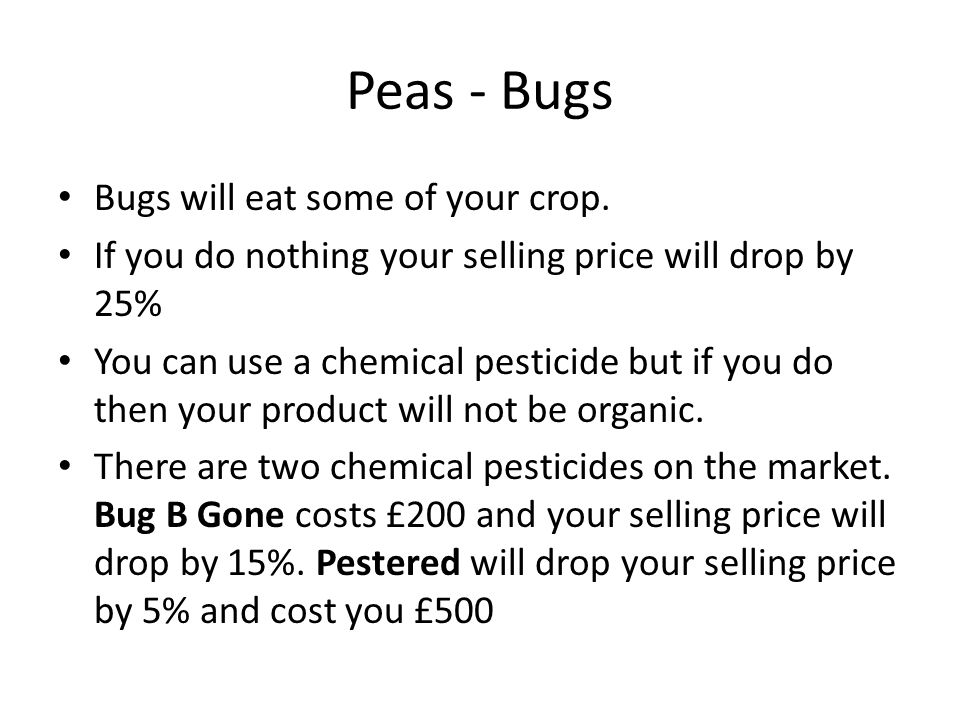 Peas - Bugs Bugs will eat some of your crop. If you do nothing your selling price will drop by 25% You can use a chemical pesticide but if you do then