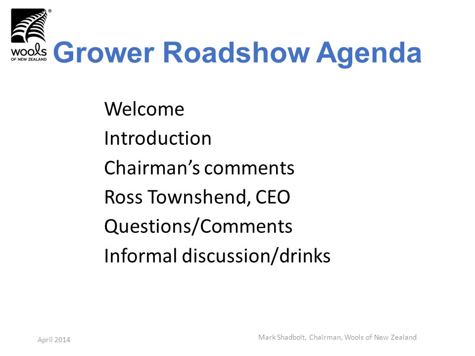 Grower Roadshow Agenda Welcome Introduction Chairmans comments Ross Townshend, CEO Questions/Comments Informal discussion/drinks April 2014 Mark Shadbolt, Chairman, Wools of New Zealand