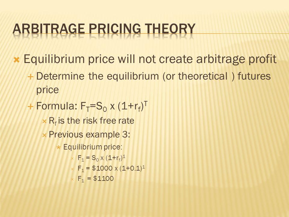 Equilibrium price will not create arbitrage profit Determine the equilibrium (or theoretical ) futures price Formula: F T =S 0 x (1+r f ) T R f is the risk free rate Previous example 3: Equilibrium price: F 1 = S 0 x (1+r f ) 1 F 1 = $1000 x (1+0.1) 1 F 1 = $1100