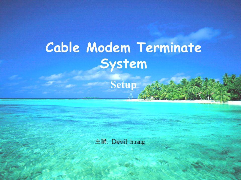 Cable Modem Terminate System Setup : Devil _huang