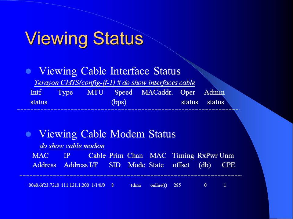 Viewing Status Viewing Cable Interface Status Terayon CMTS(config-if-1) # do show interfaces cable Intf Type MTU Speed MACaddr. Oper Admin status (bps