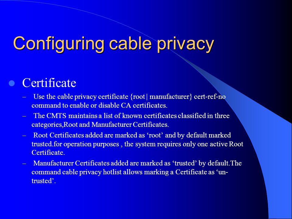 Configuring cable privacy Certificate – Use the cable privacy certificate {root | manufacturer} cert-ref-no command to enable or disable CA certificat