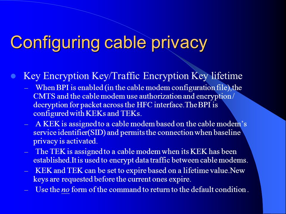 Configuring cable privacy Key Encryption Key/Traffic Encryption Key lifetime – When BPI is enabled (in the cable modem configuration file),the CMTS an