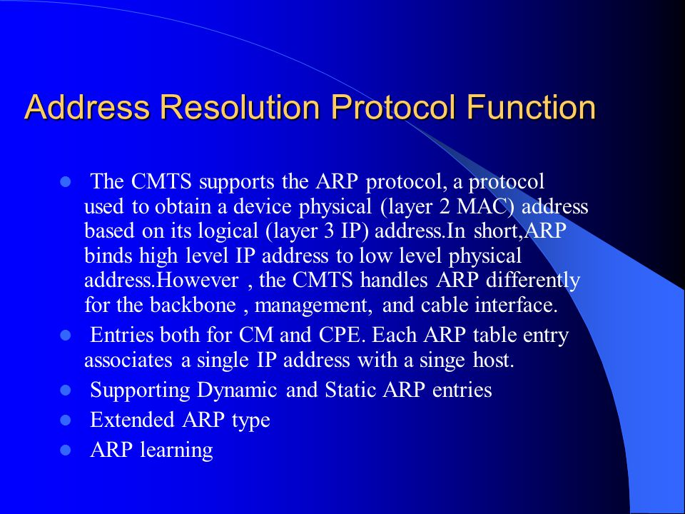 Address Resolution Protocol Function The CMTS supports the ARP protocol, a protocol used to obtain a device physical (layer 2 MAC) address based on it