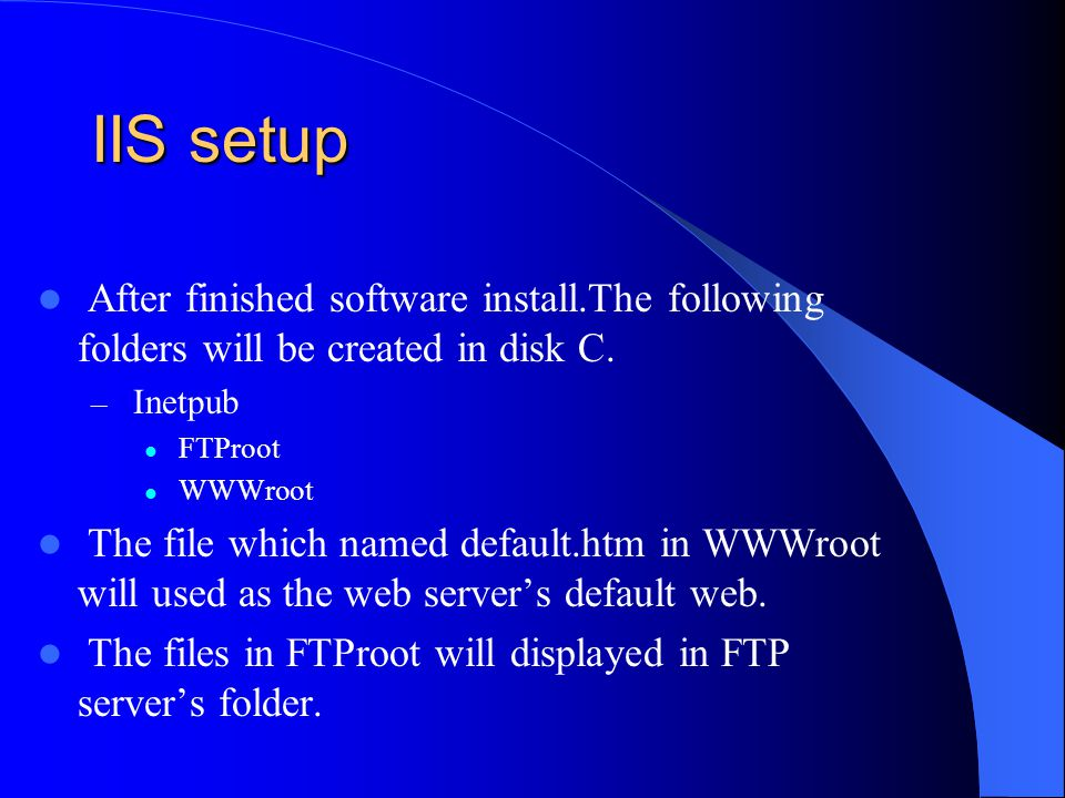 After finished software install.The following folders will be created in disk C. – Inetpub FTProot WWWroot The file which named default.htm in WWWroot