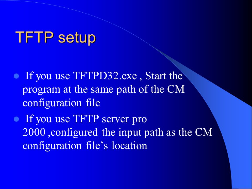TFTP setup If you use TFTPD32.exe, Start the program at the same path of the CM configuration file If you use TFTP server pro 2000,configured the inpu