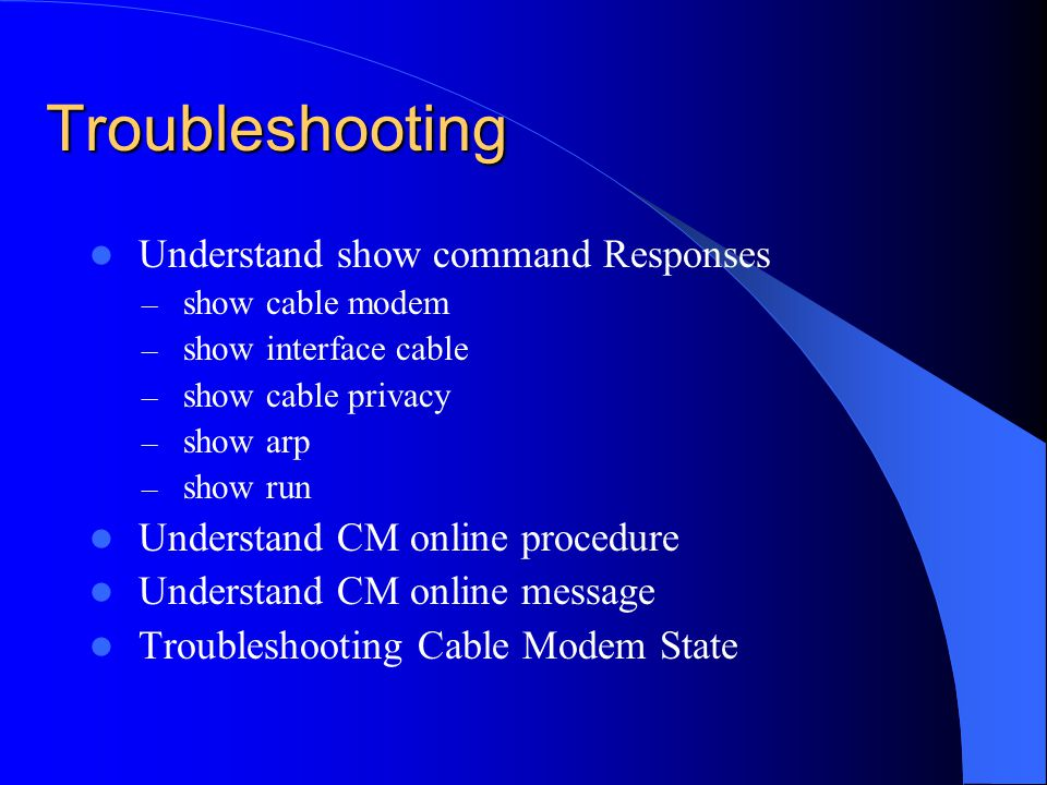 Troubleshooting Understand show command Responses – show cable modem – show interface cable – show cable privacy – show arp – show run Understand CM o