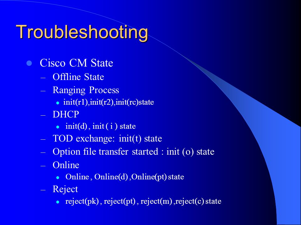 Troubleshooting Cisco CM State – Offline State – Ranging Process init(r1),init(r2),init(rc)state – DHCP init(d), init ( i ) state – TOD exchange: init