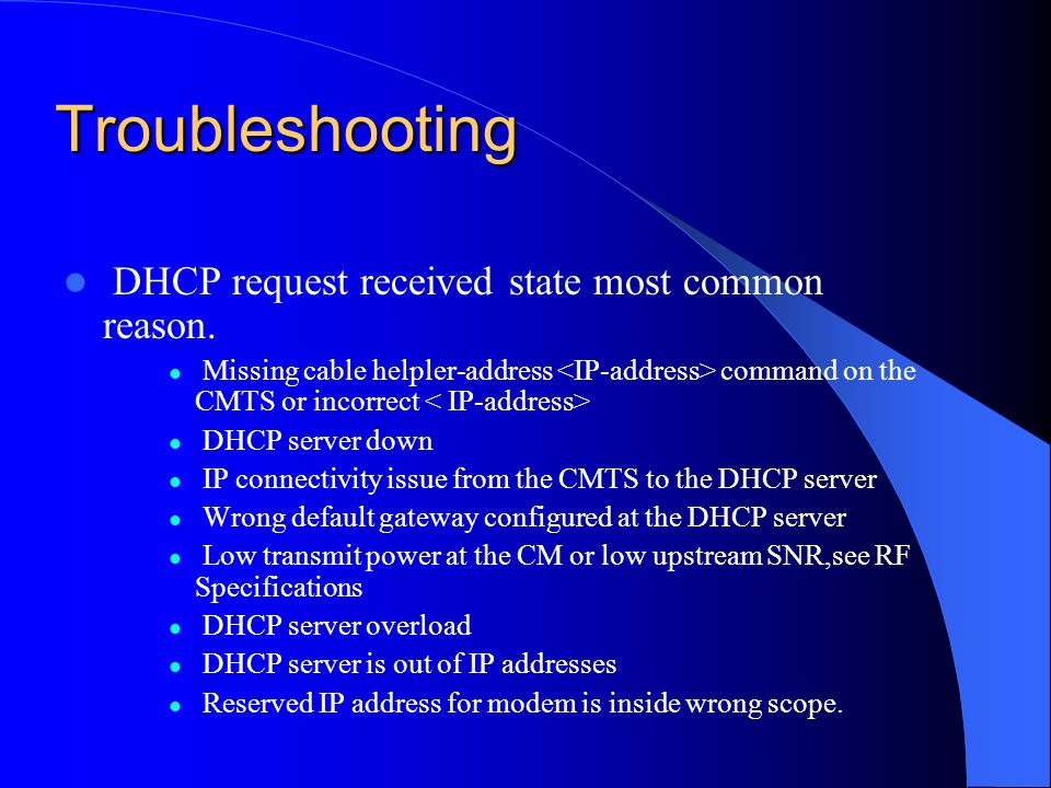 Troubleshooting DHCP request received state most common reason. Missing cable helpler-address command on the CMTS or incorrect DHCP server down IP con