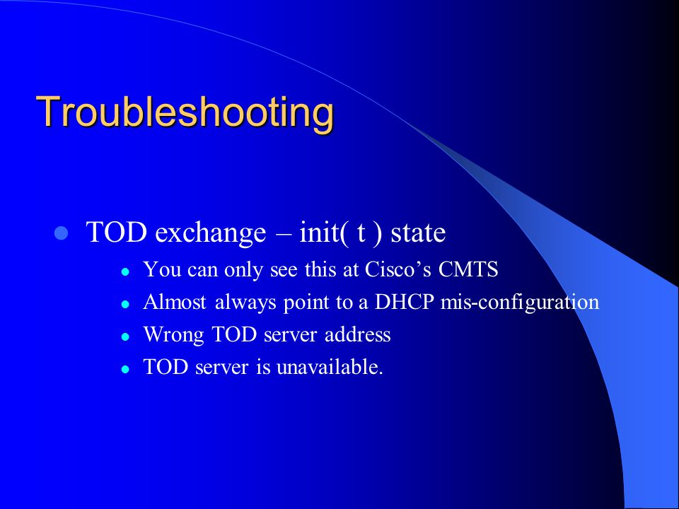 Troubleshooting TOD exchange – init( t ) state You can only see this at Ciscos CMTS Almost always point to a DHCP mis-configuration Wrong TOD server a