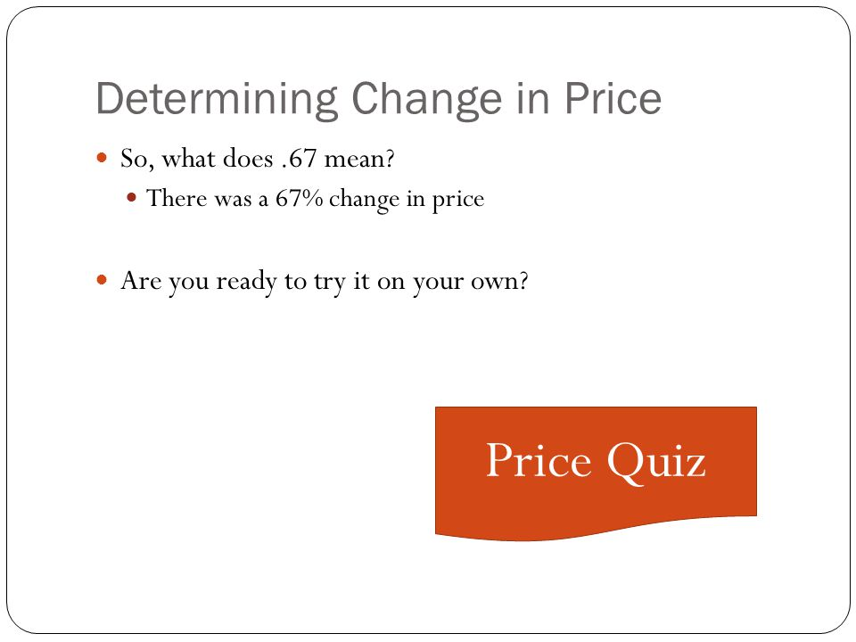 Determining Change in Price Lets put our numbers into the formula |P2-P1| _ (P2+P1)/2| |2-1| (2+1)/2 1__ 1.5 =.6666 or.67