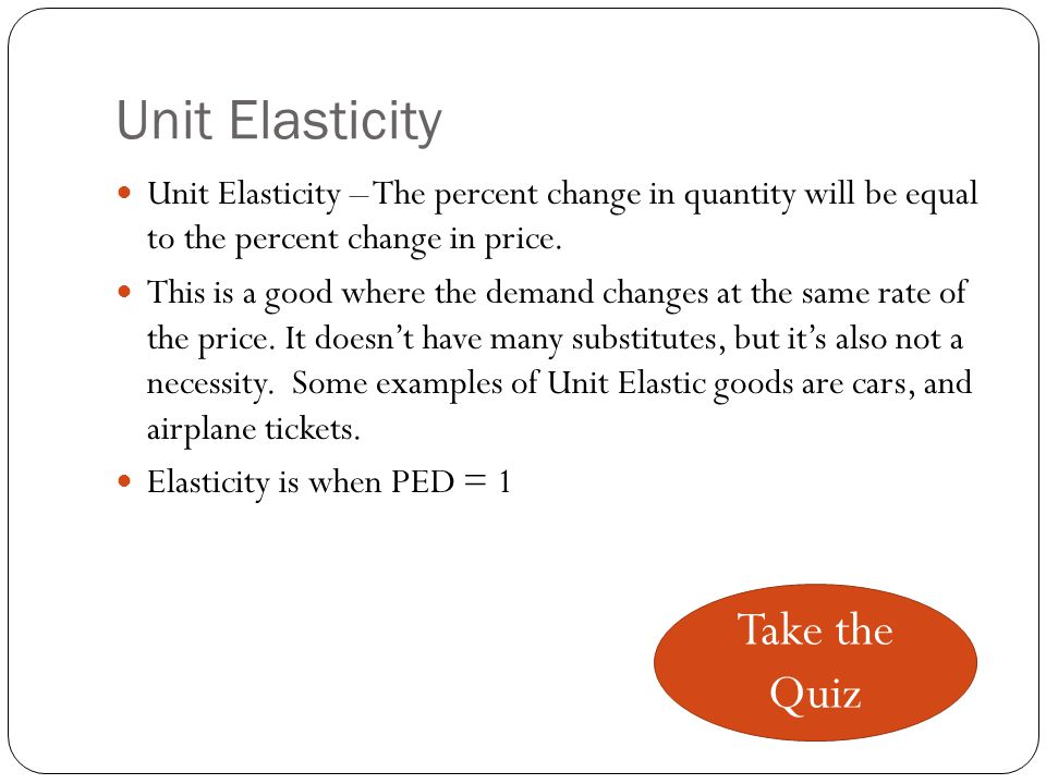 Elasticity Elasticity – The change in demand will be more than the change in price.
