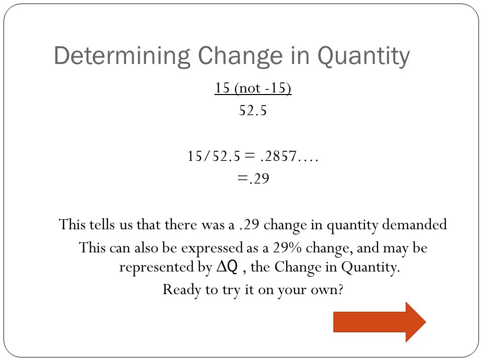Determining Change in Quantity Lets put our numbers into the formula |Q2-Q1| _ |(Q2+Q1)/2| |45-60| (45+60)/2 15 (not -15) 52.5