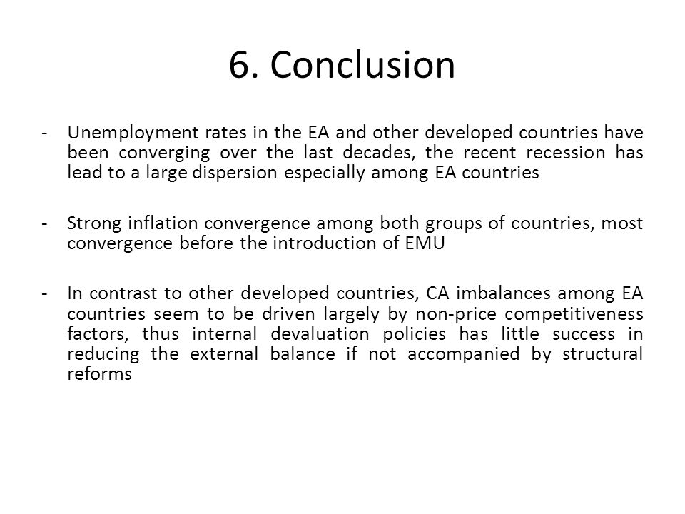 -Unemployment rates in the EA and other developed countries have been converging over the last decades, the recent recession has lead to a large dispersion especially among EA countries -Strong inflation convergence among both groups of countries, most convergence before the introduction of EMU -In contrast to other developed countries, CA imbalances among EA countries seem to be driven largely by non-price competitiveness factors, thus internal devaluation policies has little success in reducing the external balance if not accompanied by structural reforms