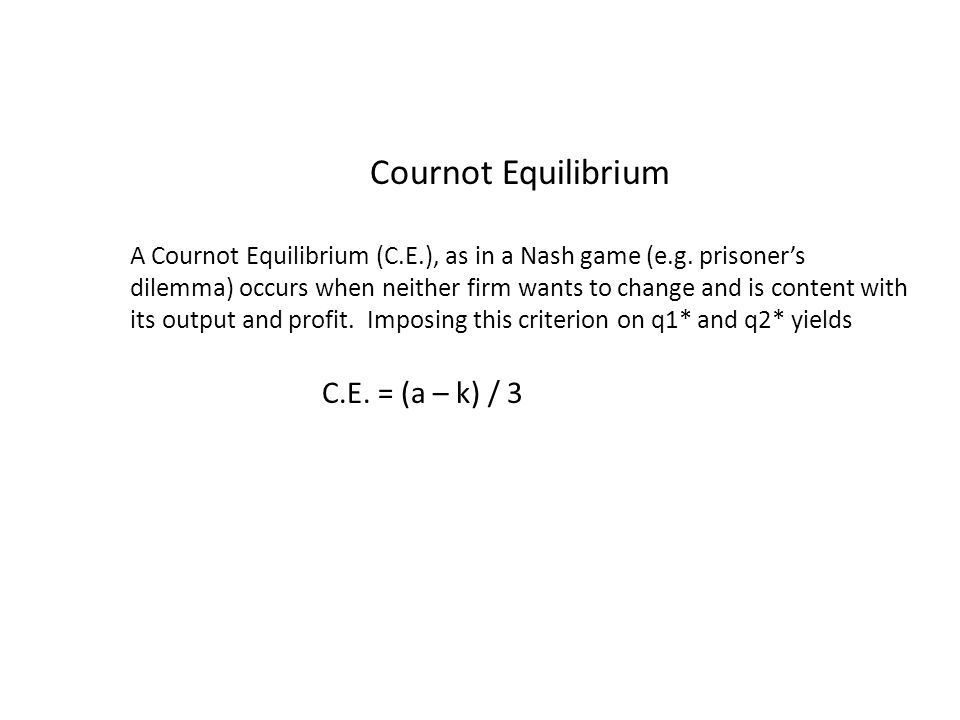 Cournot Equilibrium A Cournot Equilibrium (C.E.), as in a Nash game (e.g.