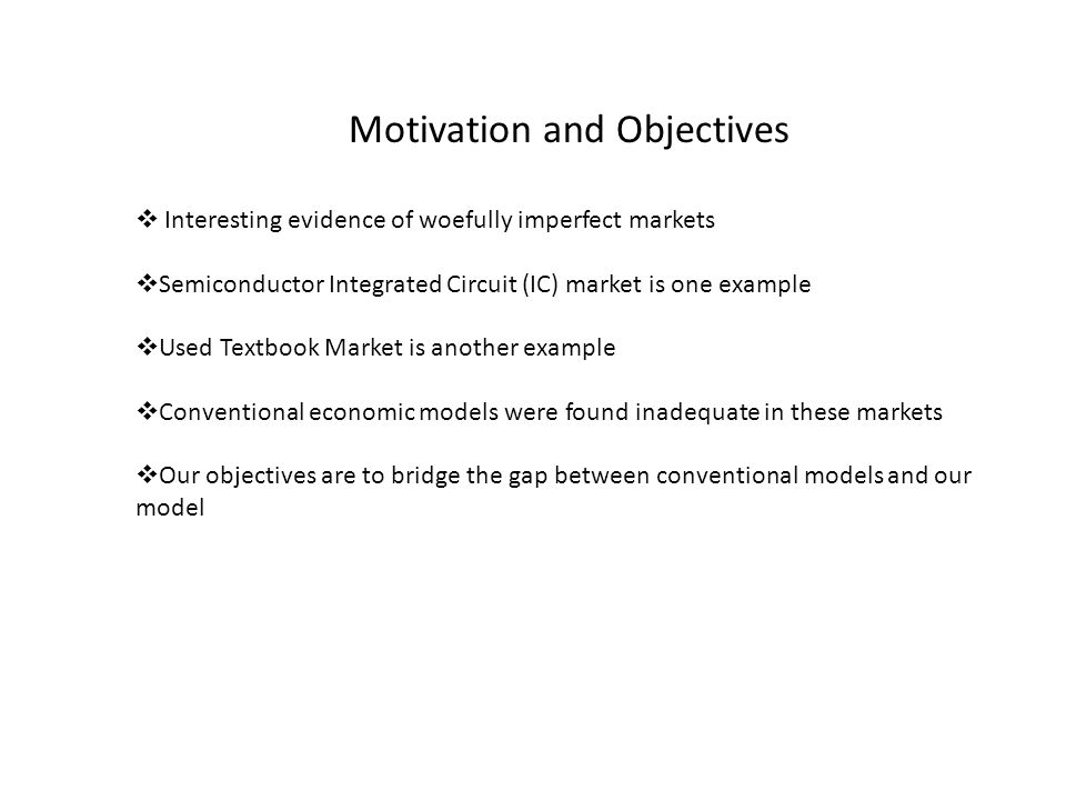 Motivation and Objectives Interesting evidence of woefully imperfect markets Semiconductor Integrated Circuit (IC) market is one example Used Textbook Market is another example Conventional economic models were found inadequate in these markets Our objectives are to bridge the gap between conventional models and our model