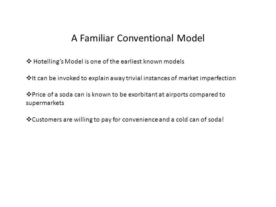 A Familiar Conventional Model Hotellings Model is one of the earliest known models It can be invoked to explain away trivial instances of market imperfection Price of a soda can is known to be exorbitant at airports compared to supermarkets Customers are willing to pay for convenience and a cold can of soda!