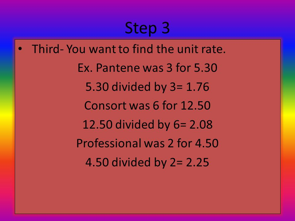 Step 3 Third- You want to find the unit rate. Ex. Pantene was 3 for 5.30 5.30 divided by 3= 1.76 Consort was 6 for 12.50 12.50 divided by 6= 2.08 Prof