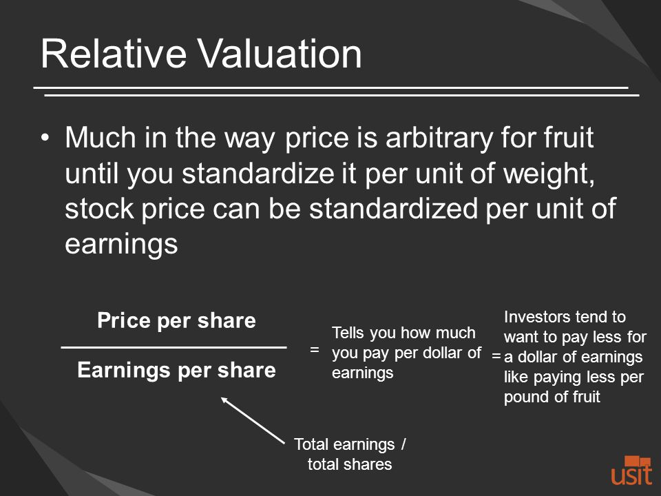 Relative Valuation Much in the way price is arbitrary for fruit until you standardize it per unit of weight, stock price can be standardized per unit of earnings Price per share Earnings per share Total earnings / total shares = Tells you how much you pay per dollar of earnings Investors tend to want to pay less for a dollar of earnings like paying less per pound of fruit =